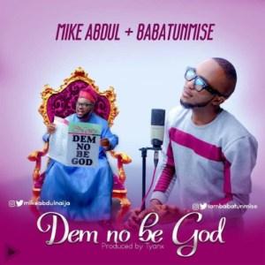 Mike Abdul - Dem No Be God ft. Baba Tumnise